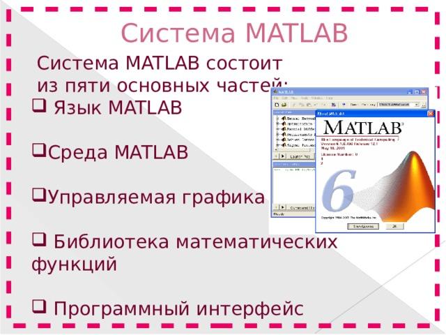 Система MATLAB    Система MATLAB состоит  из пяти основных частей:  Язык MATLAB Среда MATLAB Управляемая графика  Библиотека математических функций