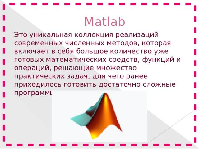Matlab Это уникальная коллекция реализаций современных численных методов, которая включает в себя большое количество уже готовых математических средств, функций и операций, решающие множество практических задач, для чего ранее приходилось готовить достаточно сложные программы.