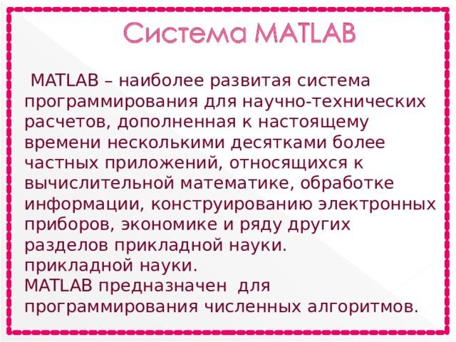 MATLAB – наиболее развитая система программирования для научно-технических расчетов, дополненная к настоящему времени несколькими десятками более частных приложений, относящихся к вычислительной математике, обработке информации, конструированию электронных приборов, экономике и ряду других разделов прикладной науки. прикладной науки. MATLAB предназначен для программирования численных алгоритмов.