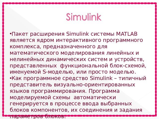 Пакет расширения Simulink системы MATLAB является ядром интерактивного программного комплекса, предназначенного для математического моделирования линейных и нелинейных динамических систем и устройств, представленных функциональной блок-схемой, именуемой S-моделью, или просто моделью. Как программное средство Simulink – типичный представитель визуально-ориентированных языков программирования. Программа моделируемой схемы автоматически генерируется в процессе ввода выбранных блоков компонентов, их соединения и задания параметров блоков.