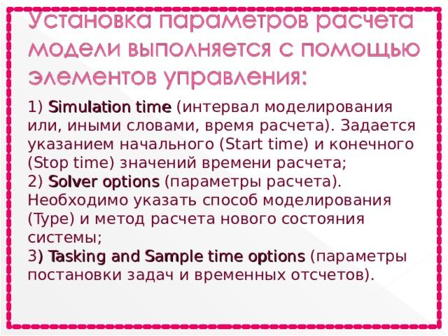 1) Simulation time (интервал моделирования или, иными словами, время расчета). Задается указанием начального (Start time) и конечного (Stop time) значений времени расчета; 2) Solver options (параметры расчета). Необходимо указать способ моделирования (Type) и метод расчета нового состояния системы; 3 ) TaskingandSampletimeoptions (параметры постановки задач и временных отсчетов).