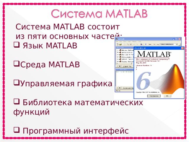 Система MATLAB состоит  из пяти основных частей:  Язык MATLAB Среда MATLAB Управляемая графика  Библиотека математических функций