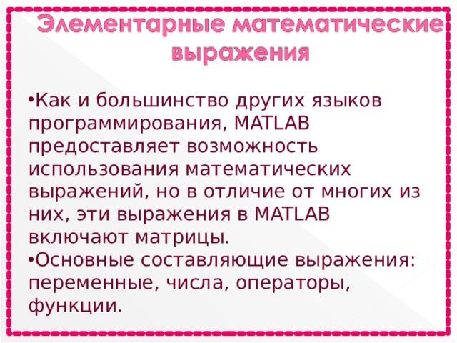 Как и большинство других языков программирования, MATLAB предоставляет возможность использования математических выражений, но в отличие от многих из них, эти выражения в MATLAB включают матрицы. Основные составляющие выражения: переменные, числа, операторы, функции.