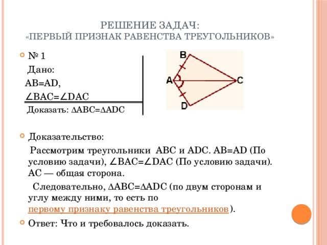 Решение задач:  «Первый признак равенства треугольников» № 1  Дано:  AB=AD, ∠ BAC=∠DAC  Доказать: ∆ABC=∆ADC Доказательство:  Рассмотрим треугольники АВС и ADC. AB=AD (По условию задачи), ∠BAC=∠DAC (По условию задачи). AC — общая сторона.  Следовательно, ∆ABC=∆ADC (по двум сторонам и углу между ними, то есть по первому признаку равенства треугольников ).