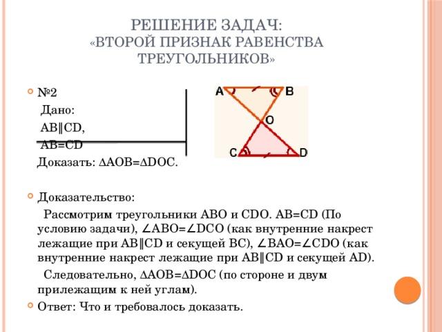 Решение задач:  «Второй признак равенства треугольников» № 2  Дано:  AB∥CD,  AB=CD  Доказать:∆AOB=∆DOC. Доказательство:  Рассмотрим треугольники АВО и СDО. AB=CD (По условию задачи), ∠ABO=∠DCO (как внутренние накрест лежащие при AB∥CD и секущей BC), ∠BAO=∠CDO (как внутренние накрест лежащие при AB∥CD и секущей AD).  Следовательно, ∆AOB=∆DOC (по стороне и двум прилежащим к ней углам).