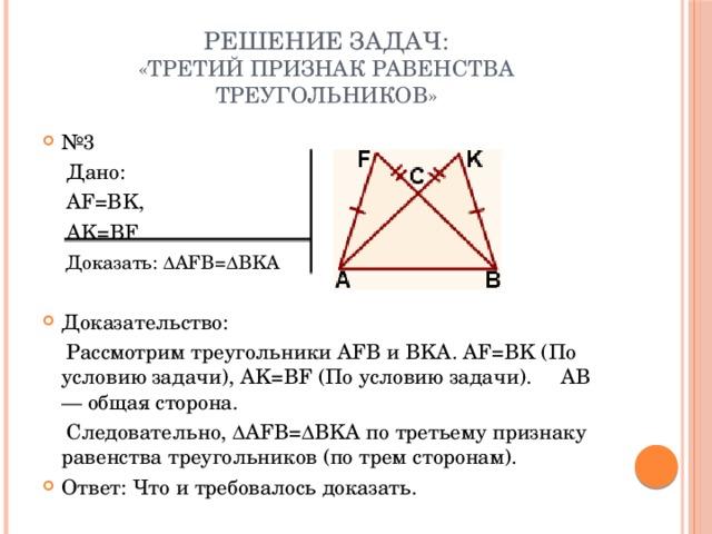 Решение задач:  «Третий признак равенства треугольников» № 3  Дано:  AF=BK,  AK=BF   Доказать:∆AFB=∆BKA  Доказательство:  Рассмотрим треугольники AFB и BKA. AF=BK (По условию задачи), AK=BF (По условию задачи). AB — общая сторона.  Следовательно, ∆AFB=∆BKA по третьему признаку равенства треугольников (по трем сторонам).