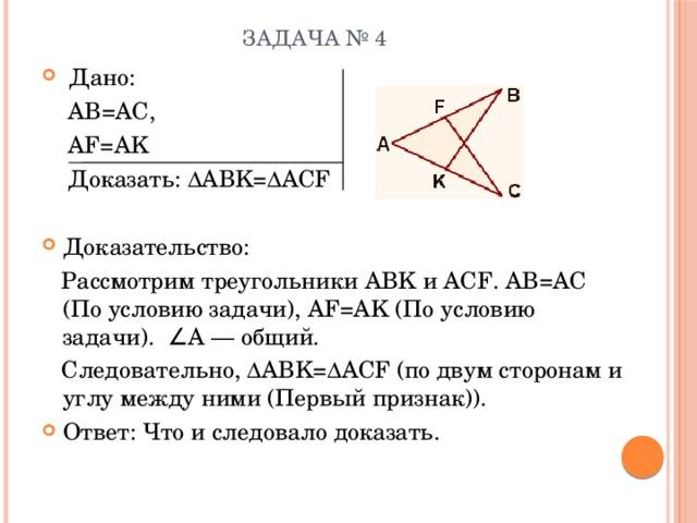 Задача № 4  Дано:  AB=AC,  AF=AK  Доказать: ∆ABK=∆ACF Доказательство:  Рассмотрим треугольники ABK и ACF. AB=AC (По условию задачи), AF=AK (По условию задачи). ∠A — общий.  Следовательно, ∆ABK=∆ACF (по двум сторонам и углу между ними (Первый признак)).