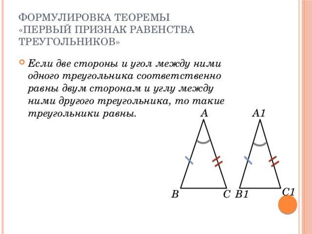 Формулировка теоремы  «Первый признак равенства треугольников» Если две стороны и угол между ними одного треугольника соответственно равны двум сторонам и углу между ними другого треугольника, то такие треугольники равны. А А1 С1 В С В1