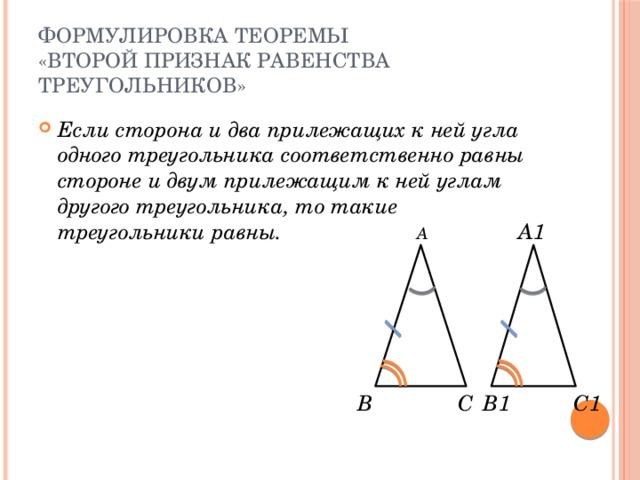 Формулировка теоремы  «Второй признак равенства треугольников» Если сторона и два прилежащих к ней угла одного треугольника соответственно равны стороне и двум прилежащим к ней углам другого треугольника, то такие треугольники равны. А1 А В С В1 С1