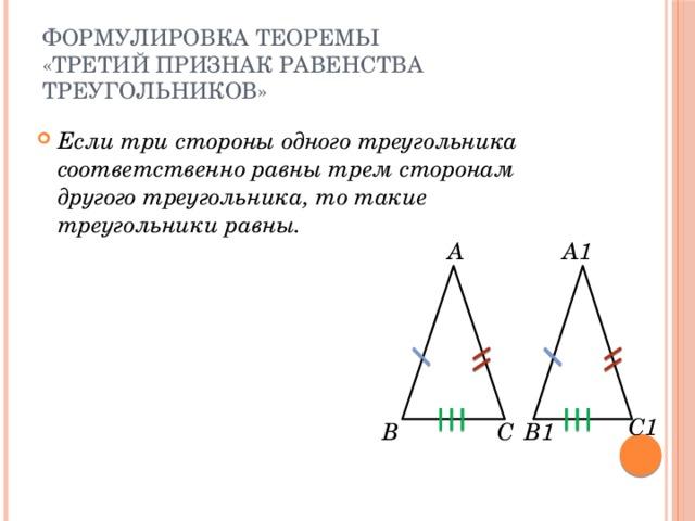 Формулировка теоремы  «Третий признак равенства треугольников» Если три стороны одного треугольника соответственно равны трем сторонам другого треугольника, то такие треугольники равны.  А А1 С1 В С В1