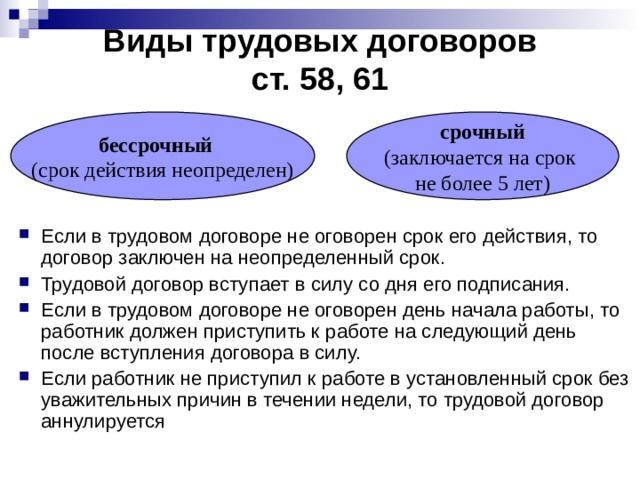 Виды трудовых договоров  ст. 58, 61 бессрочный  (срок действия неопределен) срочный (заключается на срок не более 5 лет)
