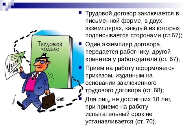 Трудовой договор заключается в письменной форме, в двух экземплярах, каждый из которых подписывается сторонами (ст.67); Один экземпляр договора передается работнику, другой хранится у работодателя (ст. 67); Прием на работу оформляется приказом, изданным на основании заключенного трудового договора (ст. 68); Для лиц, не достигших 18 лет, при приеме на работу испытательный срок не устанавливается (ст. 70).