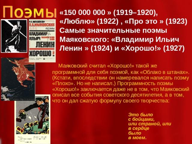 «150 000 000 » (1919–1920), «Люблю» (1922) , «Про это » (1923) Самые значительные поэмы Маяковского: «Владимир Ильич Ленин » (1924) и «Хорошо!» (1927)   Маяковский считал «Хорошо!» такой же программной для себя поэмой, как «Облако в штанах». (Кстати, впоследствии он намеревался написать поэму «Плохо». Но не написал.) Программность поэмы «Хорошо!» заключается даже не в том, что Маяковский описал все события советского десятилетия, а в том, что он дал сжатую формулу своего творчества: Это было с бойцами, или страной, или в сердце было в моем.