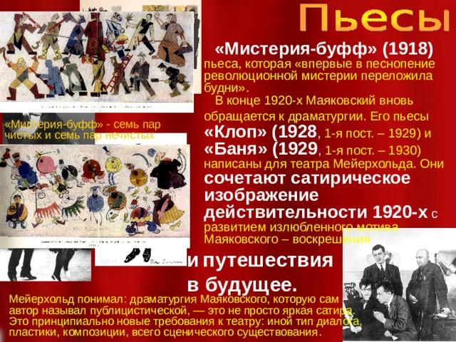 «Мистерия-буфф» (1918)  пьеса, которая «впервые в песнопение революционной мистерии переложила будни».   В конце 1920-х Маяковский вновь обращается к драматургии. Его пьесы  «Клоп» (1928 , 1-я пост. – 1929) и «Баня» (1929 , 1-я пост. – 1930) написаны для театра Мейерхольда. Они сочетают сатирическое изображение действительности 1920-х с развитием излюбленного мотива Маяковского – воскрешения и  путешествия в будущее. «Мистерия-буфф» - семь пар чистых и семь пар нечистых  Мейерхольд понимал: драматургия Маяковского, которую сам автор называл публицистической, — это не просто яркая сатира. Это принципиально новые требования к театру: иной тип диалога, пластики, композиции, всего сценического существования .