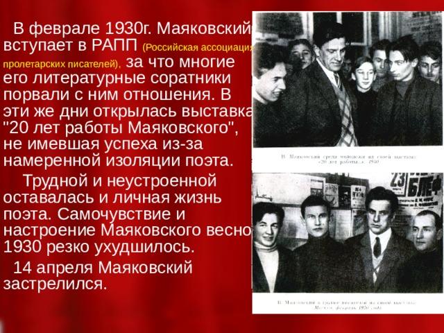 В феврале 1930г. Маяковский вступает в РАПП  (Российская ассоциация пролетарских писателей), за что многие его литературные соратники порвали с ним отношения. В эти же дни открылась выставка