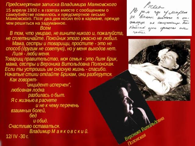 Предсмертная записка Владимира Маяковского   15 апреля 1930 г. в газетах вместе с сообщением о самоубийстве появилось и предсмертное письмо Маяковского. Поэт два дня носил его в кармане, прежде чем решиться на задуманное.   Всем  В том, что умираю, не вините никого и, пожалуйста, не сплетничайте. Покойник этого ужасно не любил.   Мама, сестры и товарищи, простите - это не способ (другим не советую), но у меня выходов нет.  Лиля - люби меня.  Товарищ правительство, моя семья - это Лиля Брик, мама, сестры и Вероника Витольдовна Полонская.  Если ты устроишь им сносную жизнь - спасибо.  Начатые стихи отдайте Брикам, они разберутся.  Как говорят-