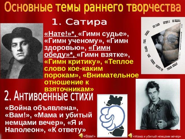 «Нате!»*, «Гимн судье», «Гимн ученому», «Гимн здоровью», «Гимн обеду»*, «Гимн взятке», «Гимн критику», «Теплое слово кое-каким порокам», «Внимательное отношение к взяточникам» «Война объявлена», «Вам!», «Мама и убитый немцами вечер», «Я и Наполеон», «К ответу» «Вам!» «Мама и убитый немцами вечер»