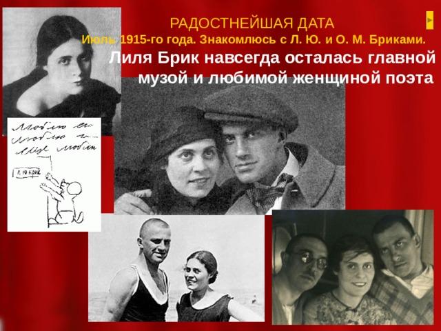 РАДОСТНЕЙШАЯ ДАТА Июль 1915-го года. Знакомлюсь с Л. Ю. и О. М. Бриками. Лиля Брик навсегда осталась главной музой и любимой женщиной поэта