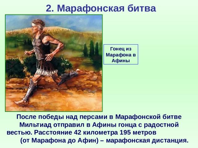 2. Марафонская битва Гонец из Марафона в Афины После победы над персами в Марафонской битве Мильтиад отправил в Афины гонца с радостной вестью. Расстояние 42 километра 195 метров (от Марафона до Афин) – марафонская дистанция.