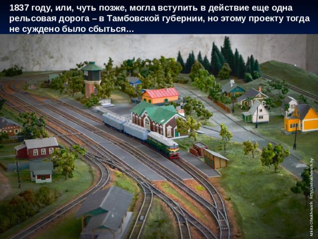 1837 году, или, чуть позже, могла вступить в действие еще одна рельсовая дорога – в Тамбовской губернии, но этому проекту тогда не суждено было сбыться…