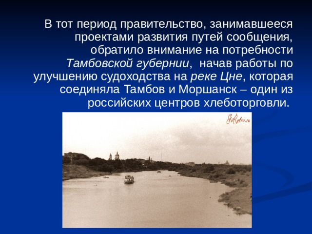 В тот период правительство, занимавшееся проектами развития путей сообщения, обратило внимание на потребности Тамбовской губернии , начав работы по улучшению судоходства на реке Цне , которая соединяла Тамбов и Моршанск – один из российских центров хлеботорговли.
