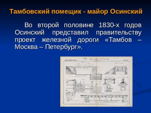Тамбовский помещик - майор Осинский  Во второй половине 1830-х годов Осинский представил правительству проект железной дороги «Тамбов – Москва – Петербург».