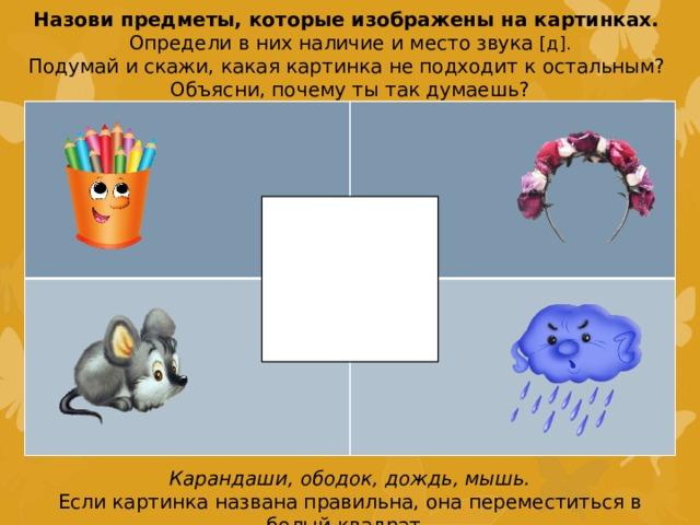 Назови предметы, которые изображены на картинках. Определи в них наличие и место звука [д]. Подумай и скажи, какая картинка не подходит к остальным? Объясни, почему ты так думаешь? Карандаши, ободок, дождь, мышь. Если картинка названа правильна, она переместиться в белый квадрат.