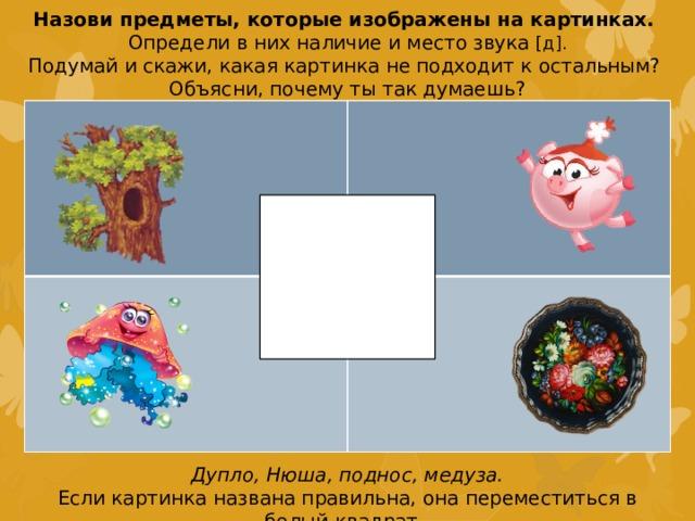 Назови предметы, которые изображены на картинках. Определи в них наличие и место звука [д]. Подумай и скажи, какая картинка не подходит к остальным? Объясни, почему ты так думаешь? Дупло, Нюша, поднос, медуза. Если картинка названа правильна, она переместиться в белый квадрат.