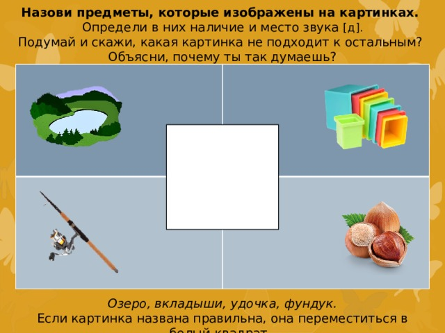 Назови предметы, которые изображены на картинках. Определи в них наличие и место звука [д]. Подумай и скажи, какая картинка не подходит к остальным? Объясни, почему ты так думаешь? Озеро, вкладыши, удочка, фундук. Если картинка названа правильна, она переместиться в белый квадрат.