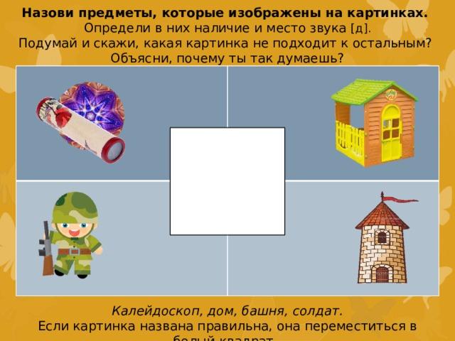 Назови предметы, которые изображены на картинках. Определи в них наличие и место звука [д]. Подумай и скажи, какая картинка не подходит к остальным? Объясни, почему ты так думаешь? Калейдоскоп, дом, башня, солдат. Если картинка названа правильна, она переместиться в белый квадрат.