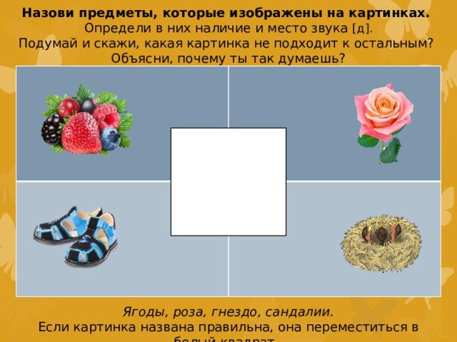 Назови предметы, которые изображены на картинках. Определи в них наличие и место звука [д]. Подумай и скажи, какая картинка не подходит к остальным? Объясни, почему ты так думаешь? Ягоды, роза, гнездо, сандалии. Если картинка названа правильна, она переместиться в белый квадрат.