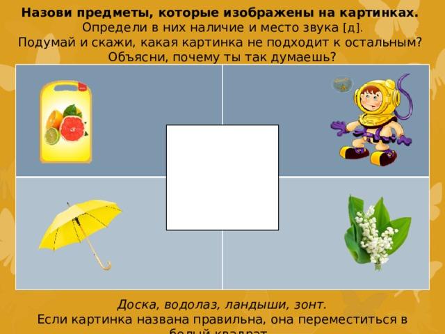 Назови предметы, которые изображены на картинках. Определи в них наличие и место звука [д]. Подумай и скажи, какая картинка не подходит к остальным? Объясни, почему ты так думаешь? Доска, водолаз, ландыши, зонт. Если картинка названа правильна, она переместиться в белый квадрат.
