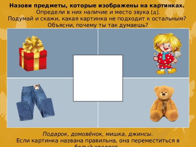 Назови предметы, которые изображены на картинках. Определи в них наличие и место звука [д]. Подумай и скажи, какая картинка не подходит к остальным? Объясни, почему ты так думаешь? Подарок, домовёнок, мишка, джинсы. Если картинка названа правильна, она переместиться в белый квадрат.