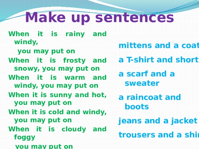 Make up sentences When it is rainy and windy,  you may put on When it is frosty and snowy, you may put on When it is warm and windy, you may put on When it is sunny and hot, you may put on When it is cold and windy, you may put on When it is cloudy and foggy  you may put on mittens and a coat a T-shirt and shorts a scarf and a sweater a raincoat and boots jeans and a jacket trousers and a shirt