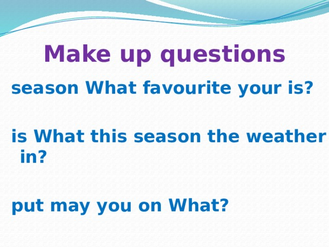 Make up questions season What favourite your is?  is What this season the weather in?  put may you on What?