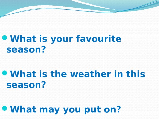 What is your favourite season?  What is the weather in this season?  What may you put on?