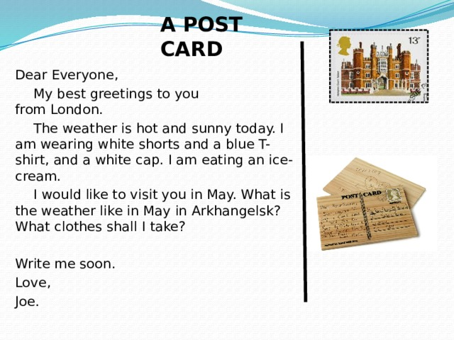 A POST CARD Dear Everyone, My best greetings to you  from London. The weather is hot and sunny today. I am wearing white shorts and a blue T-shirt, and a white cap. I am eating an ice-cream. I would like to visit you in May. What is the weather like in May in Arkhangelsk? What clothes shall I take? Write me soon. Love, Joe.
