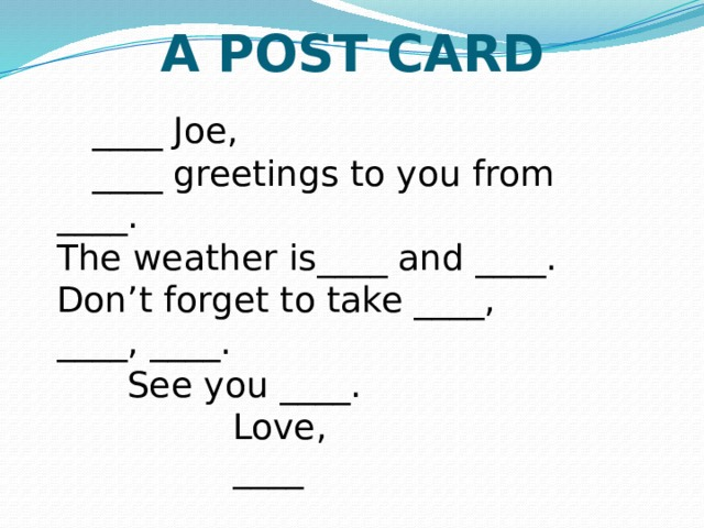 A POST CARD   ____ Joe, ____ greetings to you from ____.  The weather is____ and ____.  Don't forget to take ____, ____, ____.  See you ____.     Love,       ____
