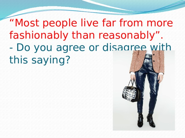 """ Most people live far from more fashionably than reasonably"".  - Do you agree or disagree with this saying?"