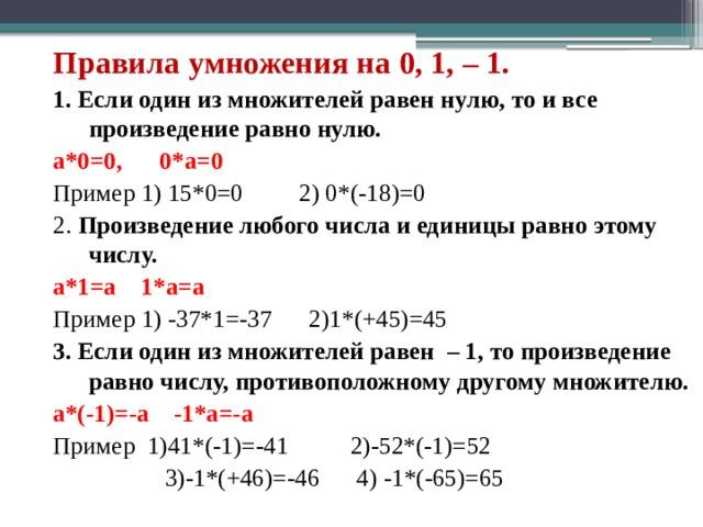 Правила умножения на 0, 1, – 1. 1. Если один из множителей равен нулю, то и все произведение равно нулю. a*0=0, 0*a=0 Пример 1) 15*0=0 2) 0*(-18)=0 2. Произведение любого числа и единицы равно этому числу. a*1=a 1*a=a Пример 1) -37*1=-37 2)1*(+45)=45 3. Если один из множителей равен – 1, то произведение равно числу, противоположному другому множителю. a*(-1)=-a -1*a=-a Пример 1)41*(-1)=-41 2)-52*(-1)=52  3)-1*(+46)=-46 4) -1*(-65)=65