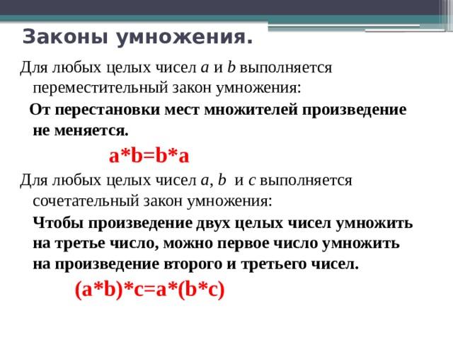 Законы умножения.   Для любых целых чисел а и b выполняется переместительный закон умножения:  От перестановки мест множителей произведение не меняется.  a*b=b*a Для любых целых чисел а , b и с выполняется сочетательный закон умножения:  Чтобы произведение двух целых чисел умножить на третье число, можно первое число умножить на произведение второго и третьего чисел.  (a*b)*c=a*(b*c)