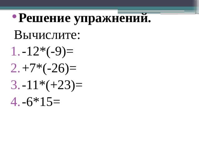 Решение упражнений.  Вычислите:  -12*(-9)= +7*(-26)= -11*(+23)= -6*15=