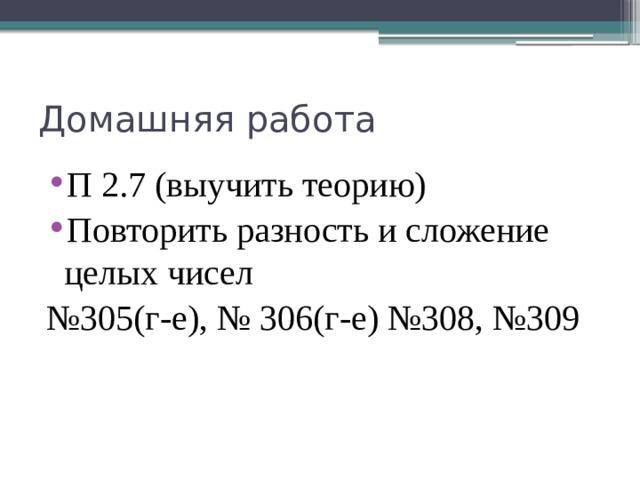 Домашняя работа П 2.7 (выучить теорию) Повторить разность и сложение целых чисел № 305(г-е), № 306(г-е) №308, №309