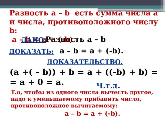 Разность а – b есть сумма числа а и числа, противоположного числу b:  а – b = а + (-b). Разность а – b ДАНО: а – b = а + (-b). ДОКАЗАТЬ: ДОКАЗАТЕЛЬСТВО. (а +( – b)) + b = а + ((-b) + b) = = а + 0 = а. Ч.т.д. Т.о, чтобы из одного числа вычесть другое, надо к уменьшаемому прибавить число, противоположное вычитаемому: а – b = а + (-b). 3