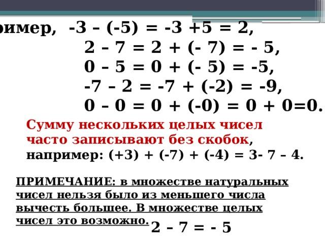 Например, -3 – (-5) = -3 +5 = 2,  2 – 7 = 2 + (- 7) = - 5,  0 – 5 = 0 + (- 5) = -5,  -7 – 2 = -7 + (-2) = -9,  0 – 0 = 0 + (-0) = 0 + 0=0. Сумму нескольких целых чисел часто записывают без скобок , например: (+3) + (-7) + (-4) = 3- 7 – 4. ПРИМЕЧАНИЕ: в множестве натуральных чисел нельзя было из меньшего числа вычесть большее. В множестве целых чисел это возможно. 2 – 7 = - 5 3
