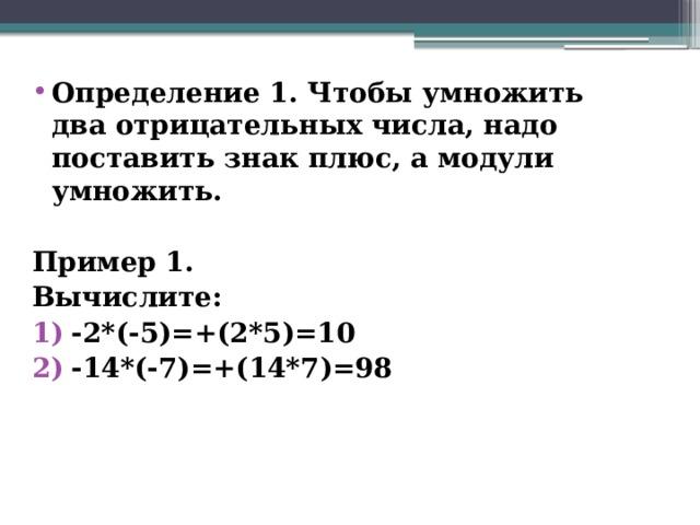 Определение 1. Чтобы умножить два отрицательных числа, надо поставить знак плюс, а модули умножить.  Пример 1. Вычислите:  -2*(-5)=+(2*5)=10 -14*(-7)=+(14*7)=98
