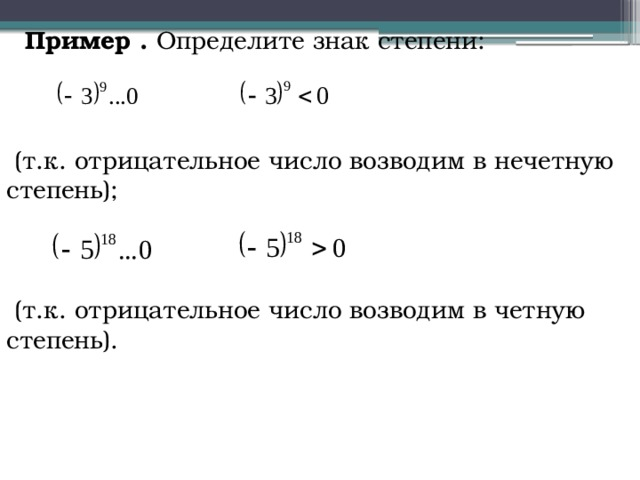 Пример . Определите знак степени:   (т.к. отрицательное число возводим в нечетную степень);  (т.к. отрицательное число возводим в четную степень).