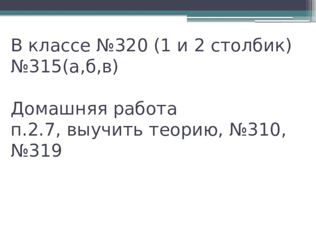 В классе №320 (1 и 2 столбик)  №315(а,б,в)   Домашняя работа  п.2.7, выучить теорию, №310, №319