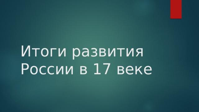 Итоги развития России в 17 веке