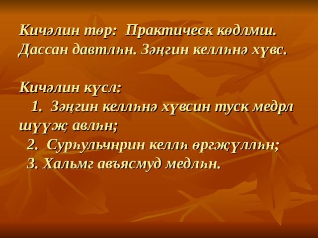 Кич әлин төр: Практическ көдлмш. Дассан давтлһн. Зәңгин келлһнә хүвс.     Кичәлин күсл:  1. Зәңгин келлһнә хүвсин туск медрл шүүҗ авлһн;  2. Сурһульчнрин келлһ өргҗүллһн;  3. Хальмг авъясмуд медл һн .